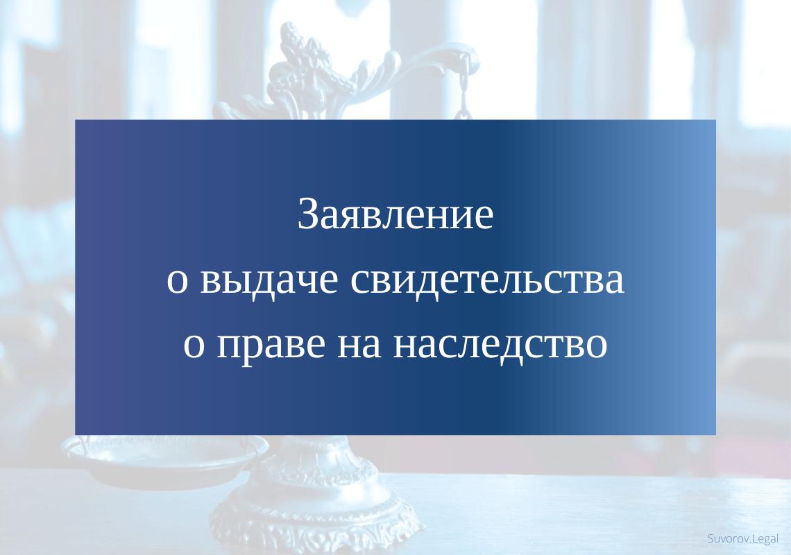 Заявление о выдаче свидетельства о праве на наследство