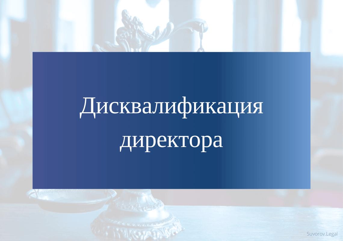 Дисквалификация директора, руководителя ООО