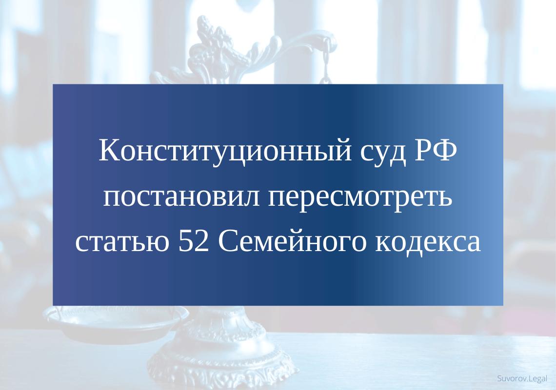 Конституционный суд РФ постановил пересмотреть 52 статью СК РФ