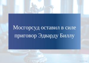 Мосгорсуд подтвердил вынесенный ранее приговор Эдварду Биллу